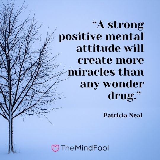"""""""A strong positive mental attitude will create more miracles than any wonder drug."""" – Patricia Neal"""