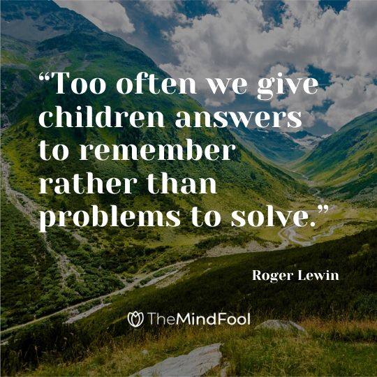 """Too often we give children answers to remember rather than problems to solve."" - Roger Lewin"