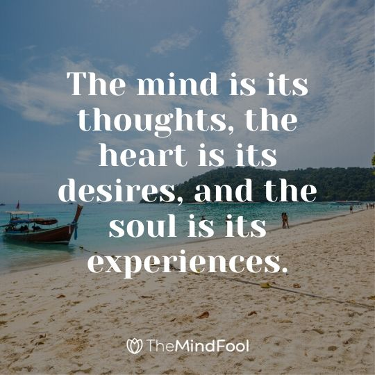 The mind is its thoughts, the heart is its desires, and the soul is its experiences.