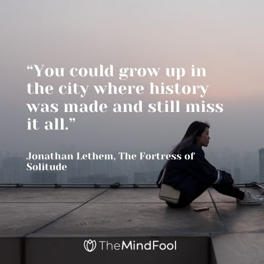 """""""You could grow up in the city where history was made and still miss it all."""" ― Jonathan Lethem, The Fortress of Solitude"""