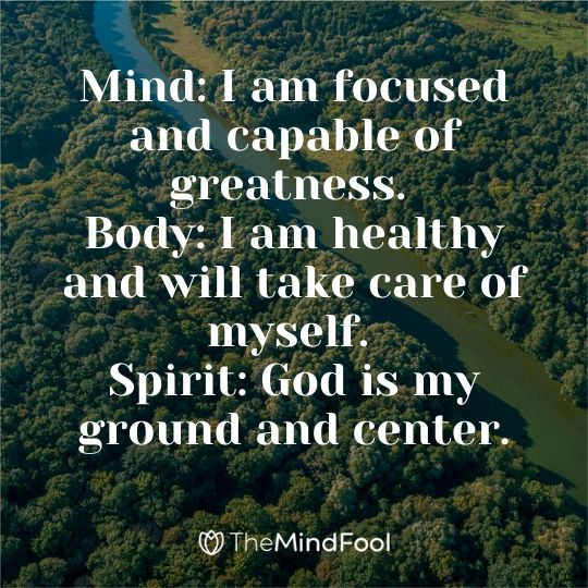 Mind: I am focused and capable of greatness. Body: I am healthy and will take care of myself. Spirit: God is my ground and center.