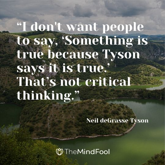 """I don't want people to say, 'Something is true because Tyson says it is true.' That's not critical thinking."" - Neil deGrasse Tyson"