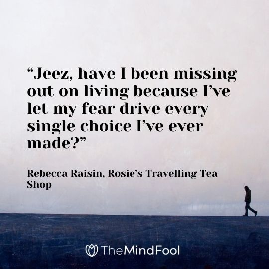 """""""Jeez, have I been missing out on living because I've let my fear drive every single choice I've ever made?"""" ― Rebecca Raisin, Rosie's Travelling Tea Shop"""