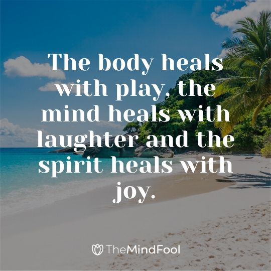 The body heals with play, the mind heals with laughter and the spirit heals with joy.