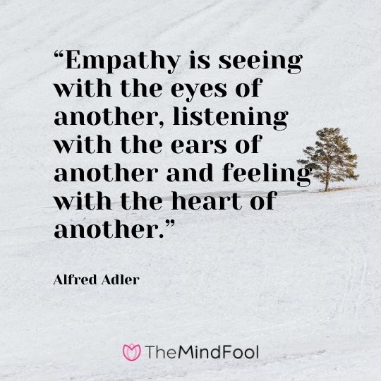 """Empathy is seeing with the eyes of another, listening with the ears of another and feeling with the heart of another."" – Alfred Adler"