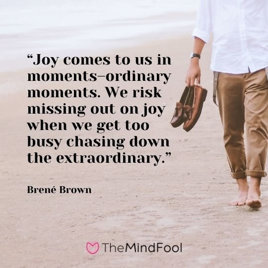 """""""Joy comes to us in moments–ordinary moments. We risk missing out on joy when we get too busy chasing down the extraordinary."""" – Brené Brown"""