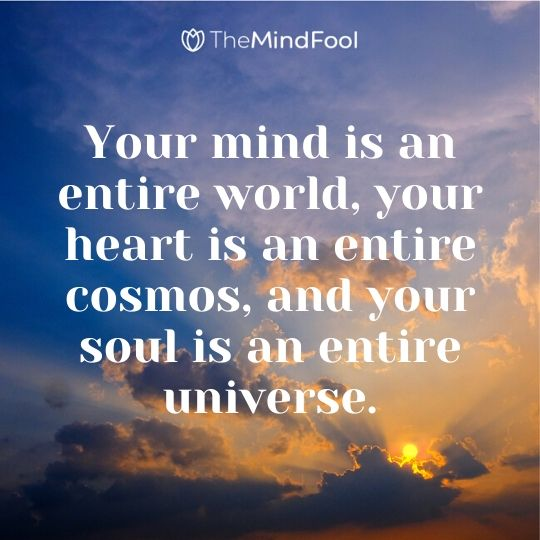 Your mind is an entire world, your heart is an entire cosmos, and your soul is an entire universe.