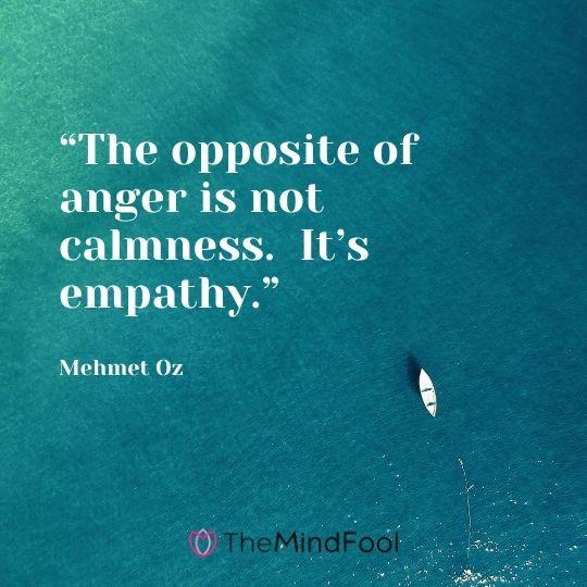 """""""The opposite of anger is not calmness.  It's empathy."""" – Mehmet Oz"""