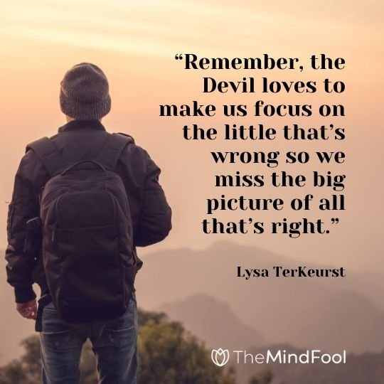 """""""Remember, the Devil loves to make us focus on the little that's wrong so we miss the big picture of all that's right."""" – Lysa TerKeurst"""