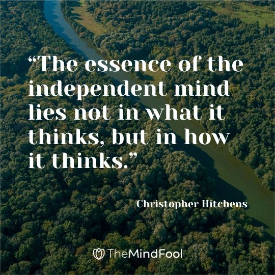 """The essence of the independent mind lies not in what it thinks, but in how it thinks."" - Christopher Hitchens"