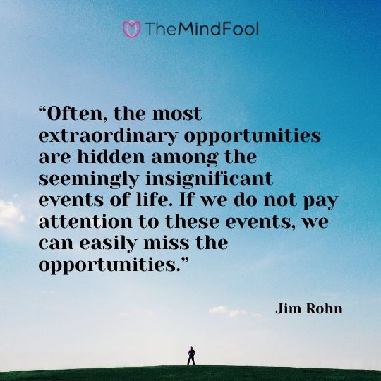 """""""Often, the most extraordinary opportunities are hidden among the seemingly insignificant events of life. If we do not pay attention to these events, we can easily miss the opportunities."""" – Jim Rohn"""