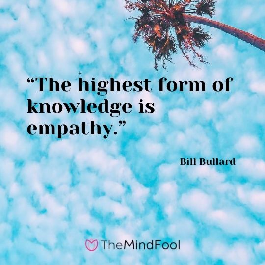 """The highest form of knowledge is empathy."" — Bill Bullard"