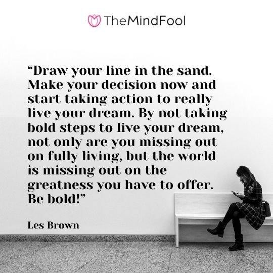 """""""Draw your line in the sand. Make your decision now and start taking action to really live your dream. By not taking bold steps to live your dream, not only are you missing out on fully living, but the world is missing out on the greatness you have to offer. Be bold!"""" – Les Brown"""
