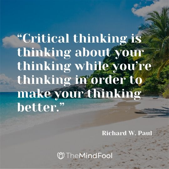 """Critical thinking is thinking about your thinking while you're thinking in order to make your thinking better."" - Richard W. Paul"