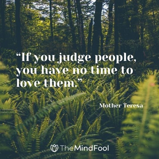 """If you judge people, you have no time to love them."" — Mother Teresa"