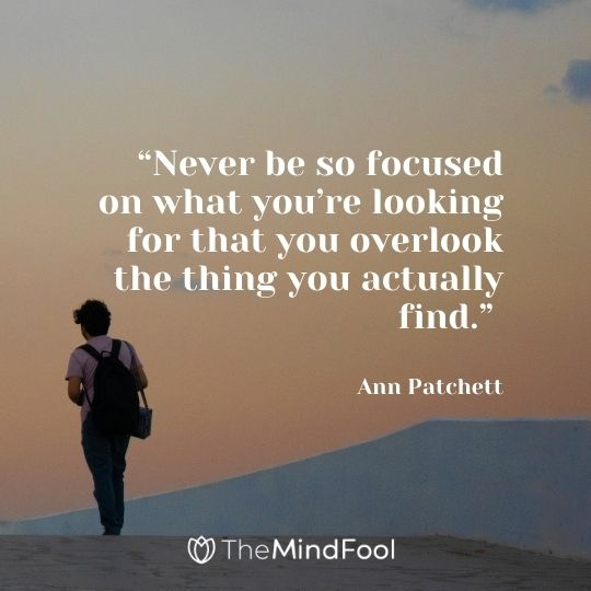 """""""Never be so focused on what you're looking for that you overlook the thing you actually find."""" – Ann Patchett"""