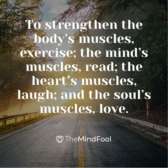 To strengthen the body's muscles, exercise; the mind's muscles, read; the heart's muscles, laugh; and the soul's muscles, love.