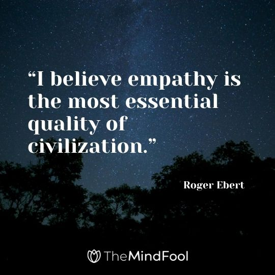"""I believe empathy is the most essential quality of civilization."" — Roger Ebert"