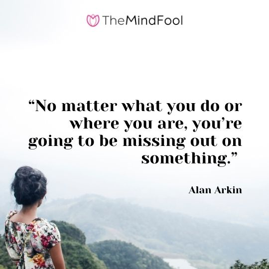 """""""No matter what you do or where you are, you're going to be missing out on something."""" – Alan Arkinv"""