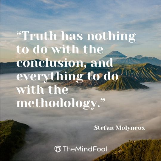 """Truth has nothing to do with the conclusion, and everything to do with the methodology."" - Stefan Molyneux"