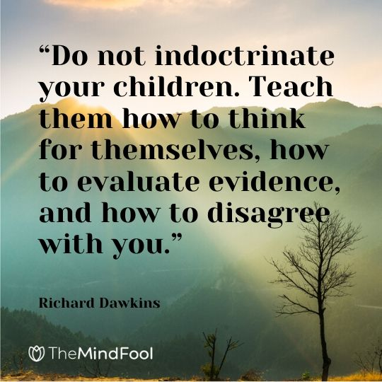 """Do not indoctrinate your children. Teach them how to think for themselves, how to evaluate evidence, and how to disagree with you."" - Richard Dawkins"
