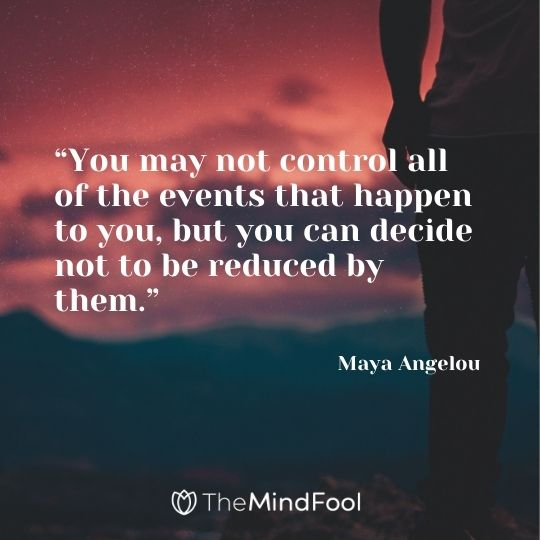 """""""You may not control all of the events that happen to you, but you can decide not to be reduced by them."""" —  Maya Angelou"""