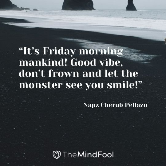 """It's Friday morning mankind! Good vibe, don't frown and let the monster see you smile!"" —Napz Cherub Pellazo"