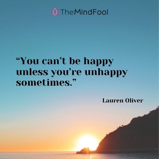 """You can't be happy unless you're unhappy sometimes.""– Lauren Oliver"