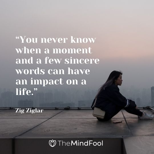 """You never know when a moment and a few sincere words can have an impact on a life.""- Zig Ziglar"