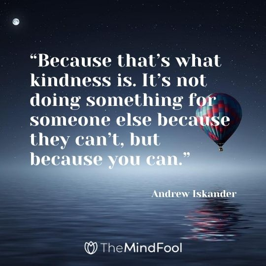 """Because that's what kindness is. It's not doing something for someone else because they can't, but because you can.""  – Andrew Iskander"