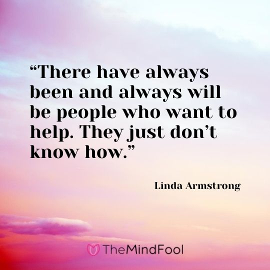 """There have always been and always will be people who want to help. They just don't know how."" ― Linda Armstrong"