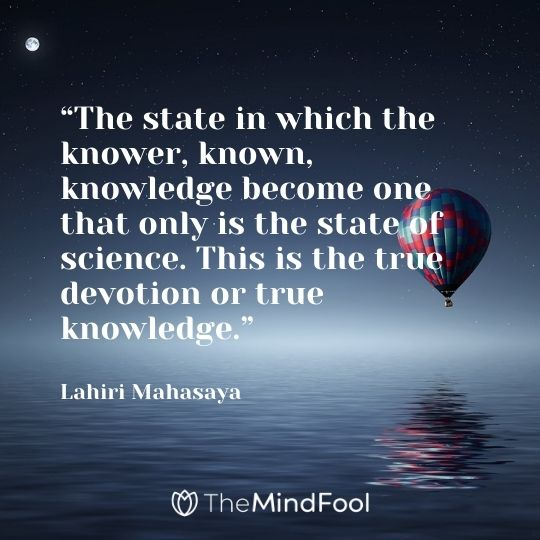 """The state in which the knower, known, knowledge become one that only is the state of science. This is the true devotion or true knowledge."" – Lahiri Mahasaya"