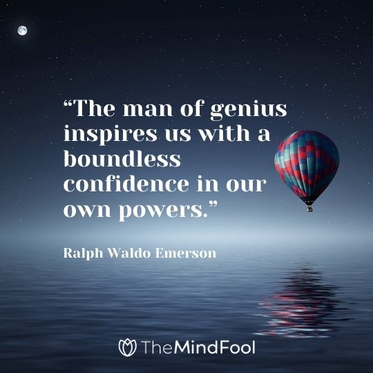 """The man of genius inspires us with a boundless confidence in our own powers."" – Ralph Waldo Emerson"
