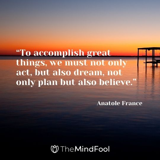 """""""To accomplish great things, we must not only act, but also dream, not only plan but also believe."""" – Anatole France"""