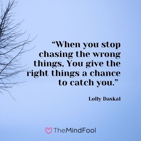 """""""When you stop chasing the wrong things, You give the right things a chance to catch you."""" – Lolly Daskal"""