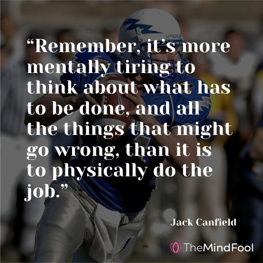 """Remember, it's more mentally tiring to think about what has to be done, and all the things that might go wrong, than it is to physically do the job."" —Jack Canfield"