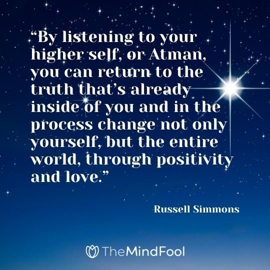 """""""By listening to your higher self, or Atman, you can return to the truth that's already inside of you and in the process change not only yourself, but the entire world, through positivity and love."""" – Russell Simmons"""
