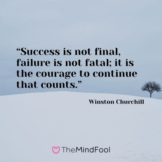 """""""Success is not final, failure is not fatal; it is the courage to continue that counts."""" — Winston Churchill"""