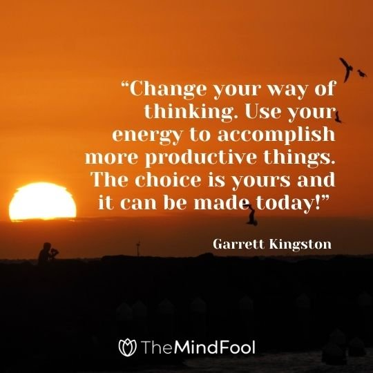 """Change your way of thinking. Use your energy to accomplish more productive things. The choice is yours and it can be made today!"" —Garrett Kingston"