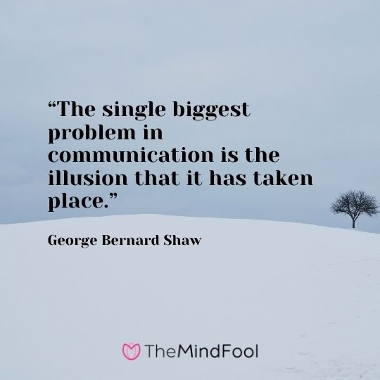 """The single biggest problem in communication is the illusion that it has taken place."" -George Bernard Shaw"