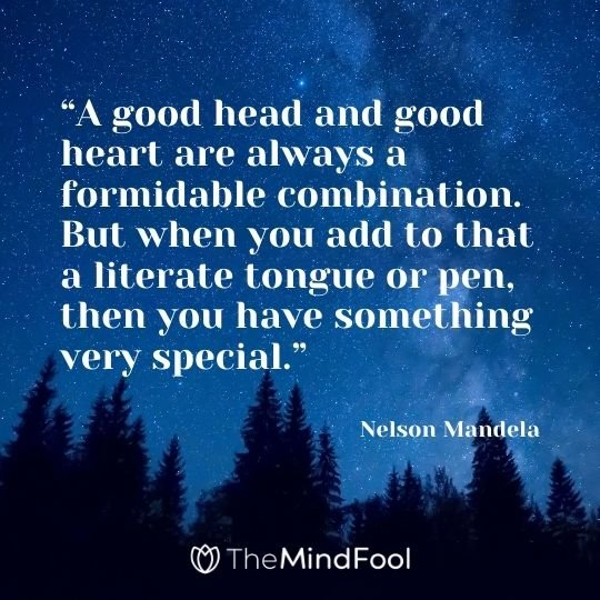 """A good head and good heart are always a formidable combination. But when you add to that a literate tongue or pen, then you have something very special."" ― Nelson Mandela"