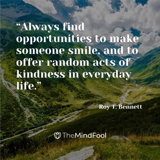 """Always find opportunities to make someone smile, and to offer random acts of kindness in everyday life."" ― Roy T. Bennett"