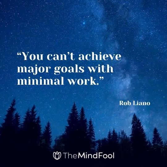 """""""You can't achieve major goals with minimal work."""" ― Rob Liano"""