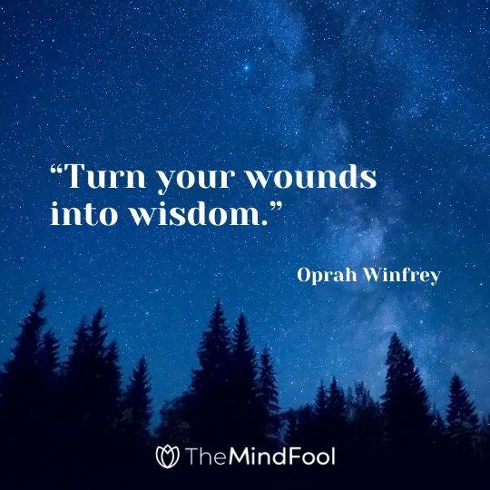 """""""Turn your wounds into wisdom."""" – Oprah Winfrey"""