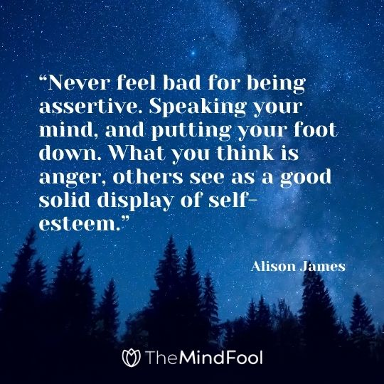 """Never feel bad for being assertive. Speaking your mind, and putting your foot down. What you think is anger, others see as a good solid display of self-esteem."" – Alison James"