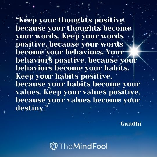 """""""Keep your thoughts positive, because your thoughts become your words. Keep your words positive, because your words become your behaviors. Your behaviors positive, because your behaviors become your habits. Keep your habits positive, because your habits become your values. Keep your values positive, because your values become your destiny."""" – Gandhi"""