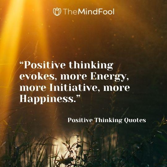"""Positive thinking evokes, more Energy, more Initiative, more Happiness."" – Positive Thinking Quotes"