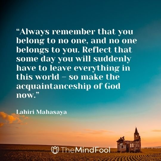 """""""Always remember that you belong to no one, and no one belongs to you. Reflect that some day you will suddenly have to leave everything in this world – so make the acquaintanceship of God now."""" – Lahiri Mahasaya"""