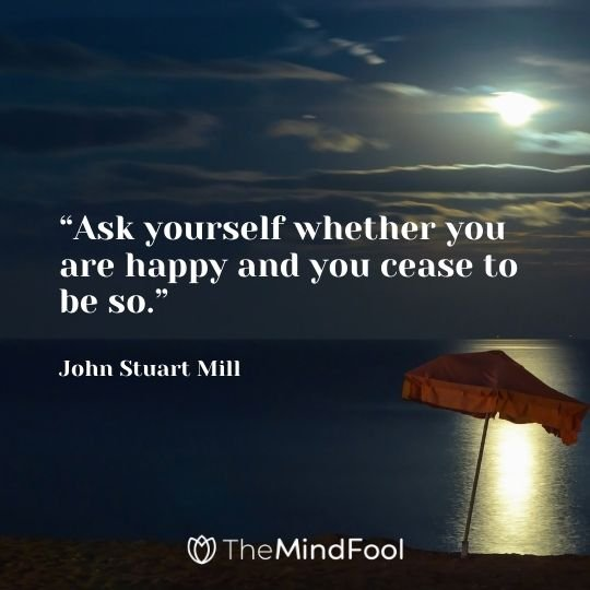 """Ask yourself whether you are happy and you cease to be so.""– John Stuart Mill"