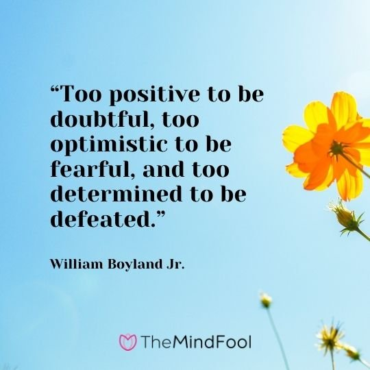 """""""Too positive to be doubtful, too optimistic to be fearful, and too determined to be defeated."""" – William Boyland Jr."""